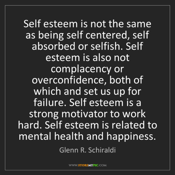 Glenn R. Schiraldi: Self esteem is not the same as being self centered, self...