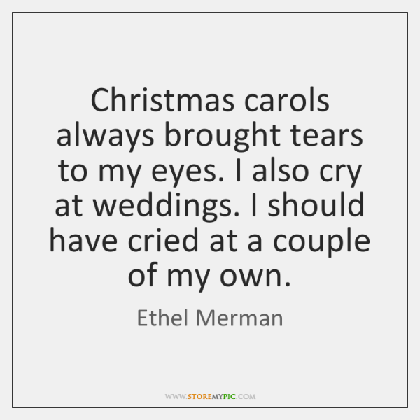 Christmas carols always brought tears to my eyes. I also cry at ...