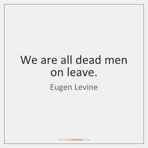We are all dead men on leave.