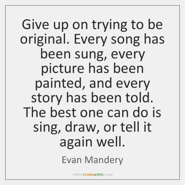 Give up on trying to be original. Every song has been sung, ...