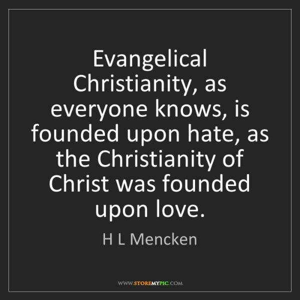 H L Mencken: Evangelical Christianity, as everyone knows, is founded...