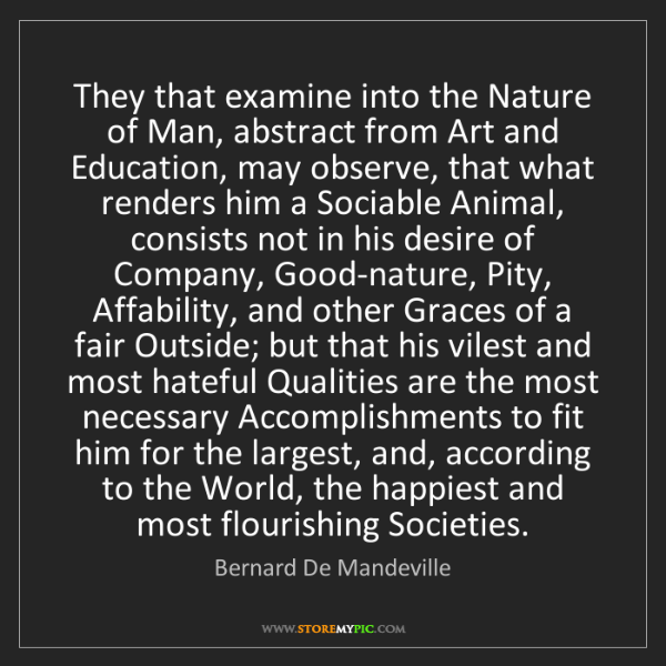 Bernard De Mandeville: They that examine into the Nature of Man, abstract from...