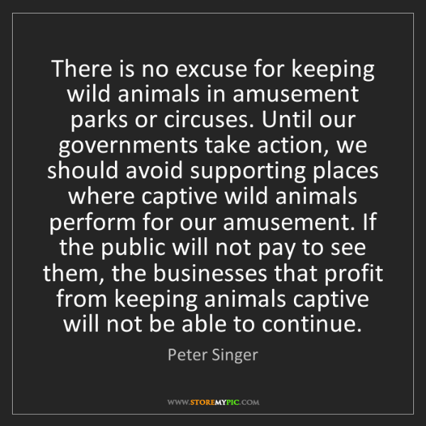 Peter Singer: There is no excuse for keeping wild animals in amusement...
