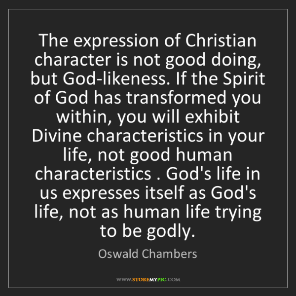 Oswald Chambers: The expression of Christian character is not good doing,...