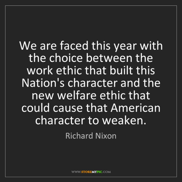 Richard Nixon: We are faced this year with the choice between the work...