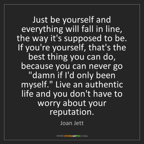 Joan Jett: Just be yourself and everything will fall in line, the...
