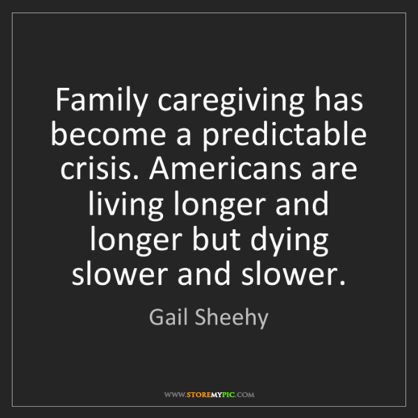 Gail Sheehy: Family caregiving has become a predictable crisis. Americans...