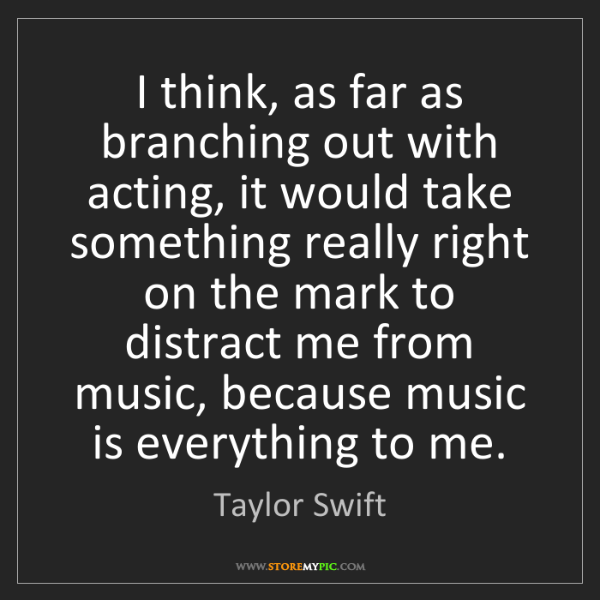 Taylor Swift: I think, as far as branching out with acting, it would...