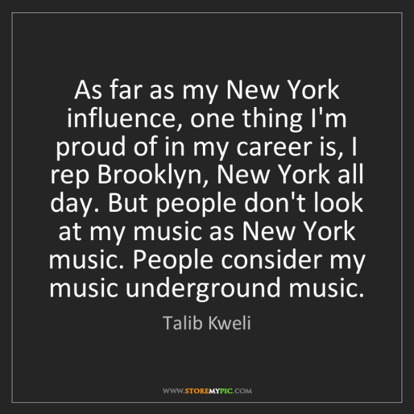 Talib Kweli: As far as my New York influence, one thing I'm proud...