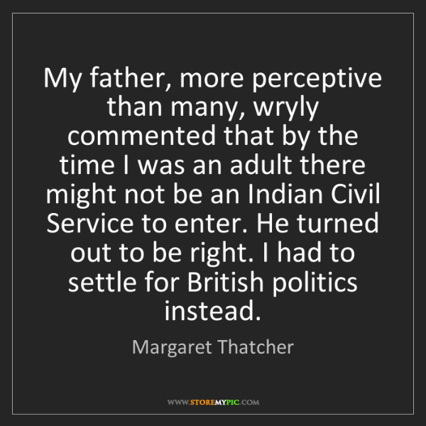 Margaret Thatcher: My father, more perceptive than many, wryly commented...