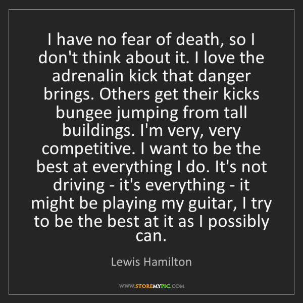 Lewis Hamilton: I have no fear of death, so I don't think about it. I...