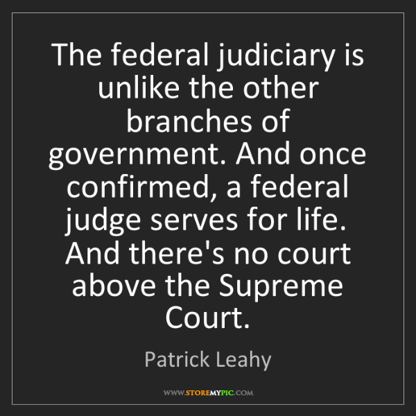 Patrick Leahy: The federal judiciary is unlike the other branches of...