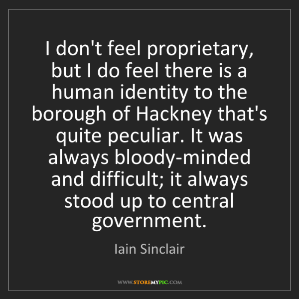Iain Sinclair: I don't feel proprietary, but I do feel there is a human...