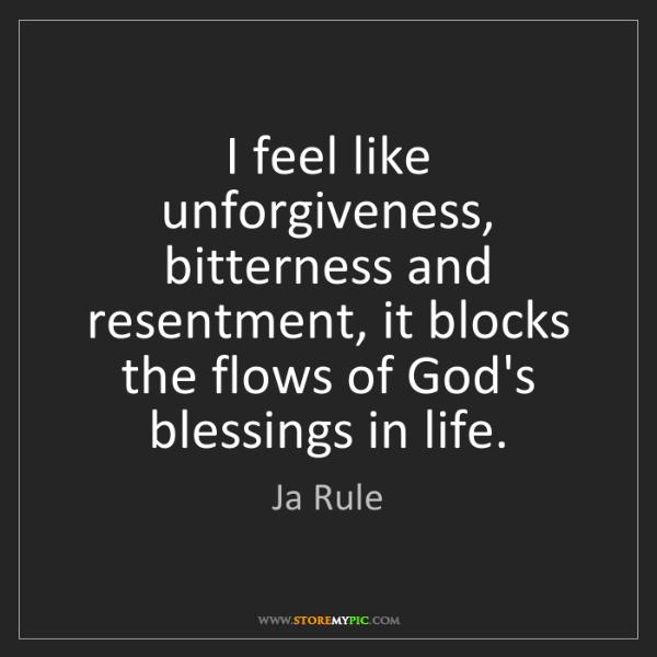 Ja Rule: I feel like unforgiveness, bitterness and resentment,...