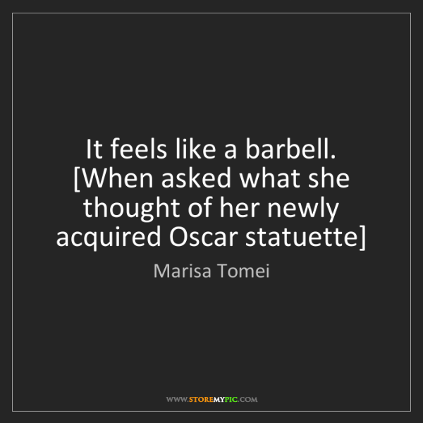 Marisa Tomei: It feels like a barbell. [When asked what she thought...