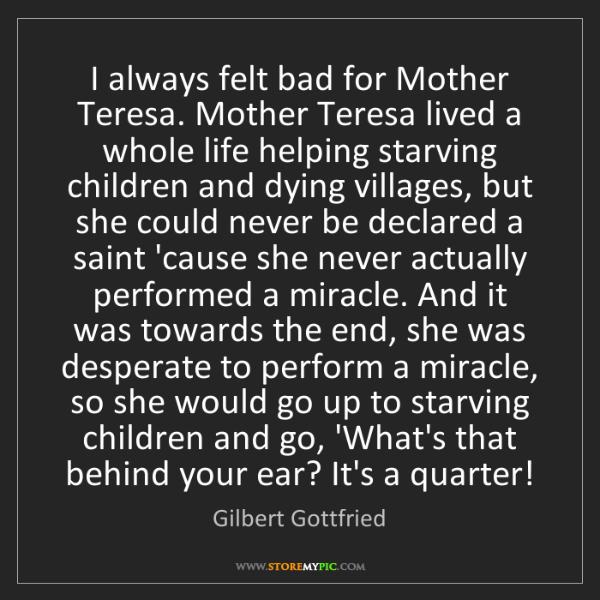 Gilbert Gottfried: I always felt bad for Mother Teresa. Mother Teresa lived...