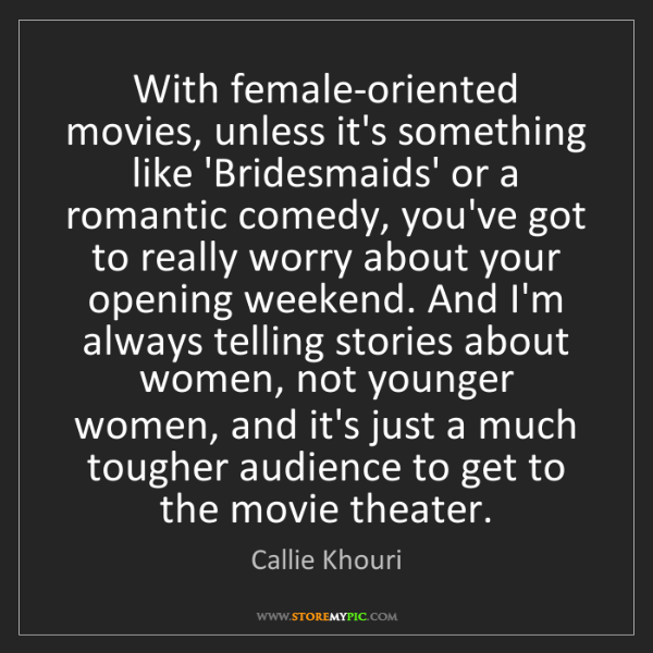 Callie Khouri: With female-oriented movies, unless it's something like...
