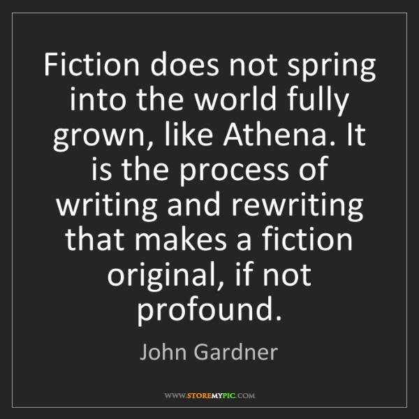 John Gardner: Fiction does not spring into the world fully grown, like...