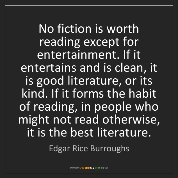 Edgar Rice Burroughs: No fiction is worth reading except for entertainment....