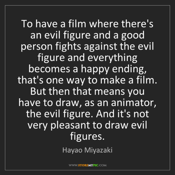 Hayao Miyazaki: To have a film where there's an evil figure and a good...