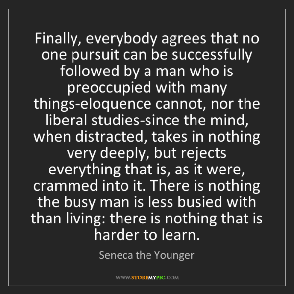 Seneca the Younger: Finally, everybody agrees that no one pursuit can be...