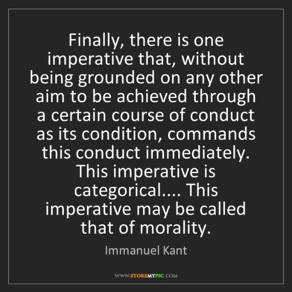 Immanuel Kant: Finally, there is one imperative that, without being...