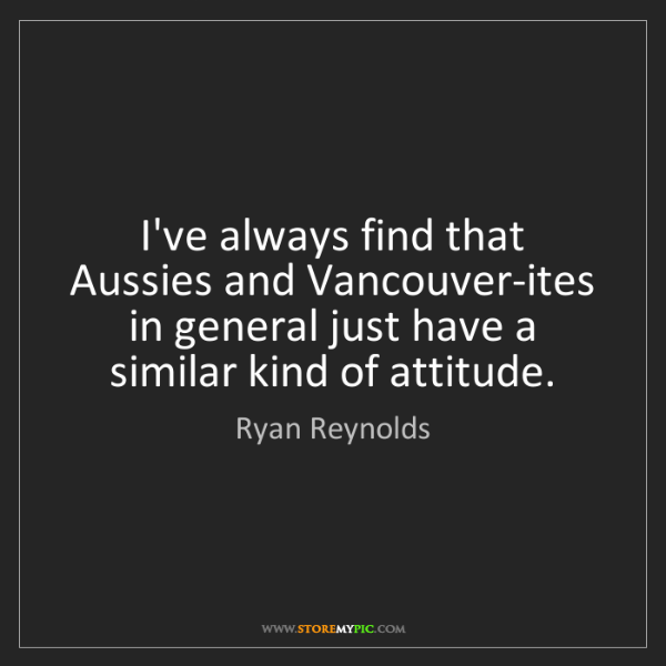 Ryan Reynolds: I've always find that Aussies and Vancouver-ites in general...