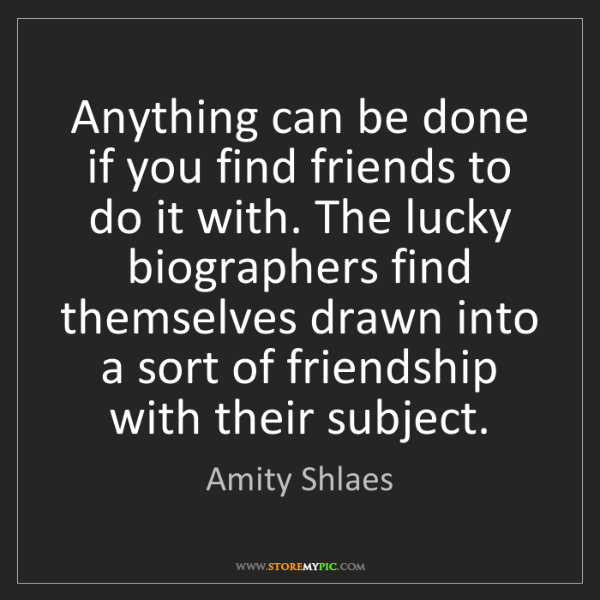 Amity Shlaes: Anything can be done if you find friends to do it with....