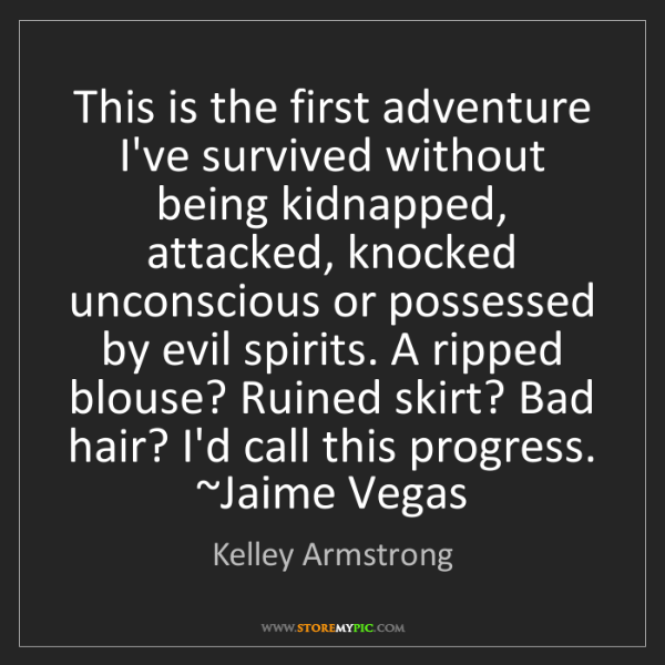 Kelley Armstrong: This is the first adventure I've survived without being...