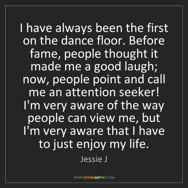 Jessie J: I have always been the first on the dance floor. Before...