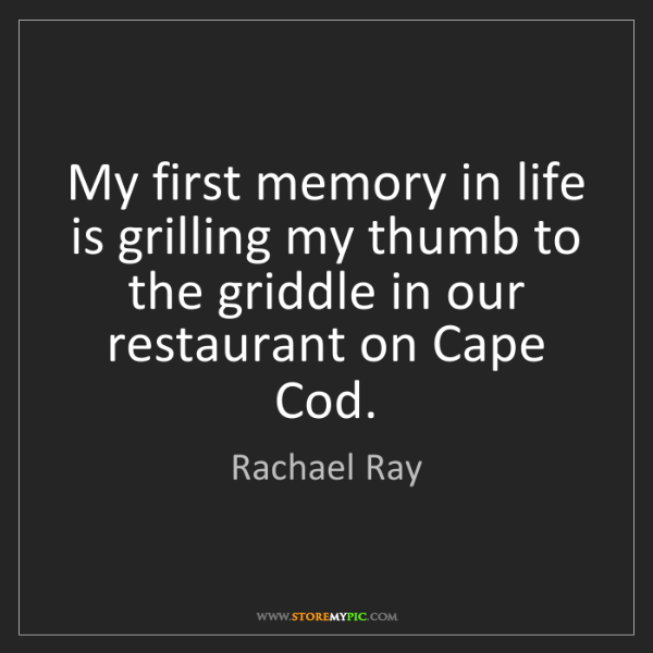 Rachael Ray: My first memory in life is grilling my thumb to the griddle...