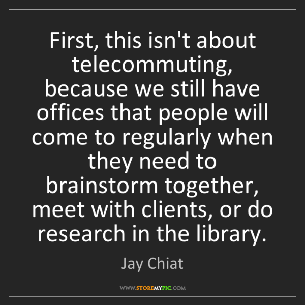 Jay Chiat: First, this isn't about telecommuting, because we still...