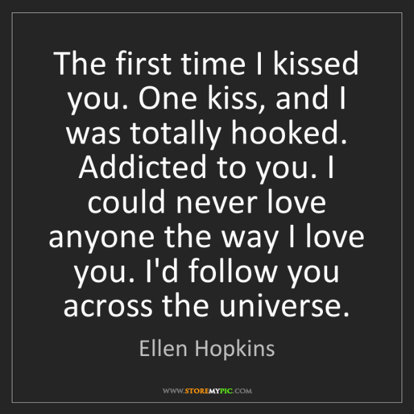 Ellen Hopkins: The first time I kissed you. One kiss, and I was totally...