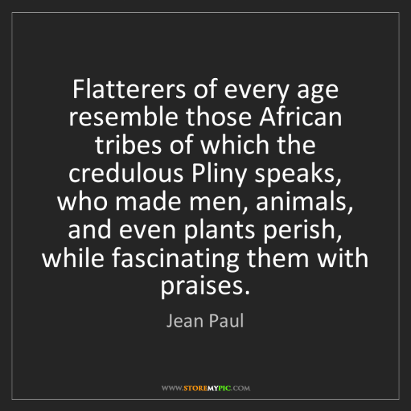 Jean Paul: Flatterers of every age resemble those African tribes...