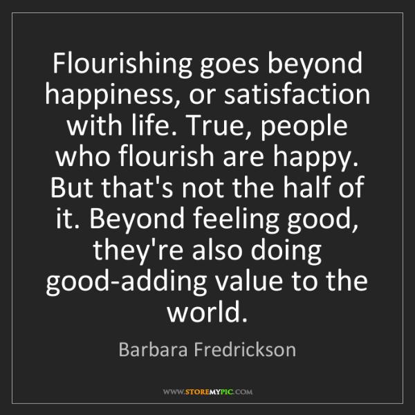 Barbara Fredrickson: Flourishing goes beyond happiness, or satisfaction with...