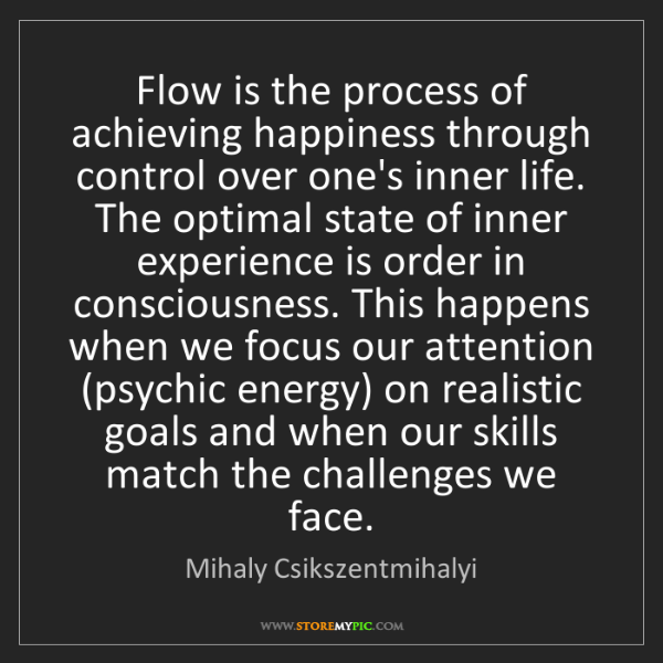 Mihaly Csikszentmihalyi: Flow is the process of achieving happiness through control...