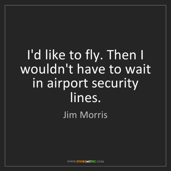 Jim Morris: I'd like to fly. Then I wouldn't have to wait in airport...