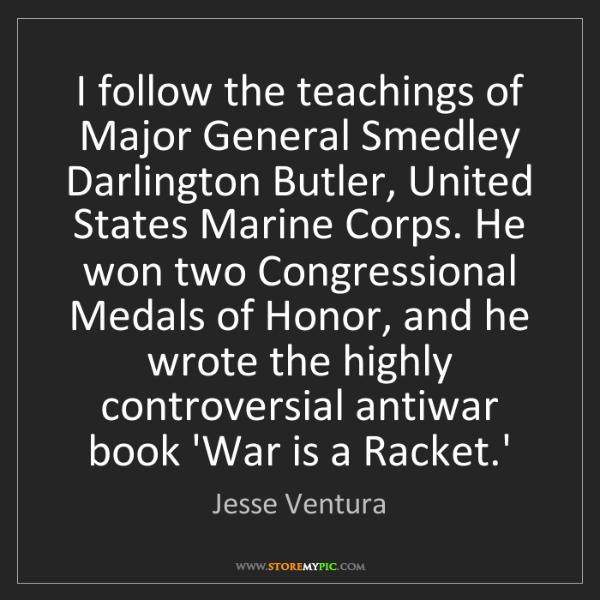 Jesse Ventura: I follow the teachings of Major General Smedley Darlington...