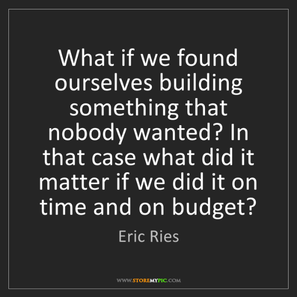 Eric Ries: What if we found ourselves building something that nobody...