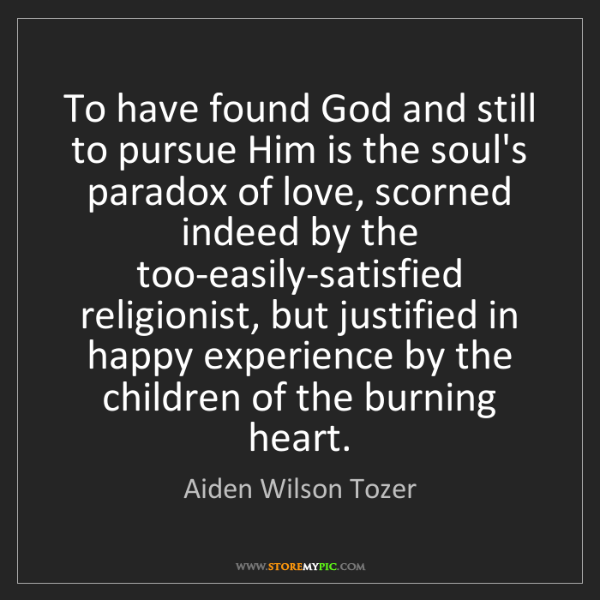 Aiden Wilson Tozer: To have found God and still to pursue Him is the soul's...