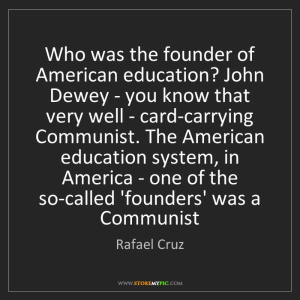 Rafael Cruz: Who was the founder of American education? John Dewey...
