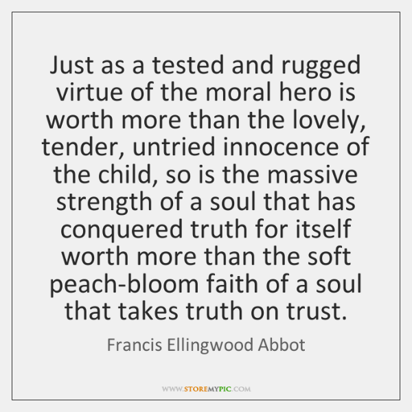 Just as a tested and rugged virtue of the moral hero is ...