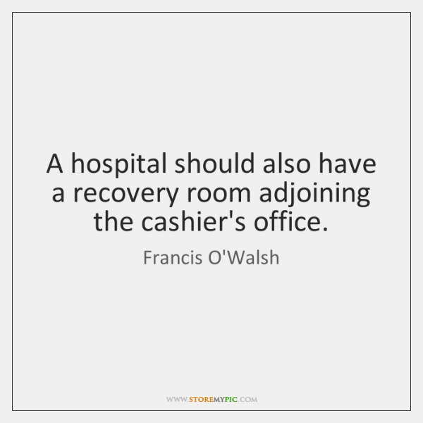 A hospital should also have a recovery room adjoining the cashier's office.