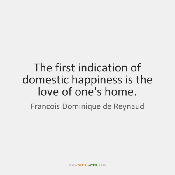 The first indication of domestic happiness is the love of one's home.
