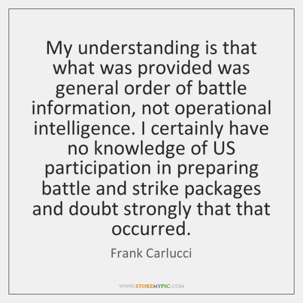 My understanding is that what was provided was general order of battle ...