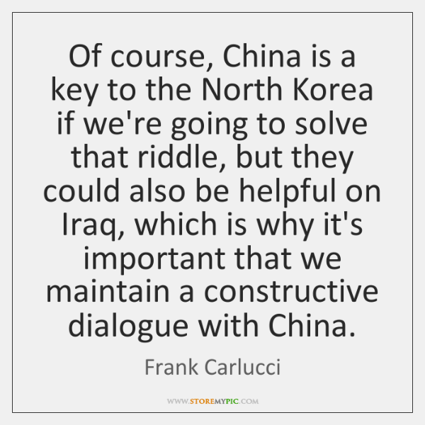 Of course, China is a key to the North Korea if we're ...