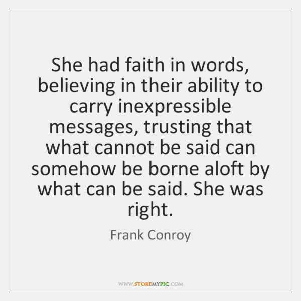 She had faith in words, believing in their ability to carry inexpressible ...