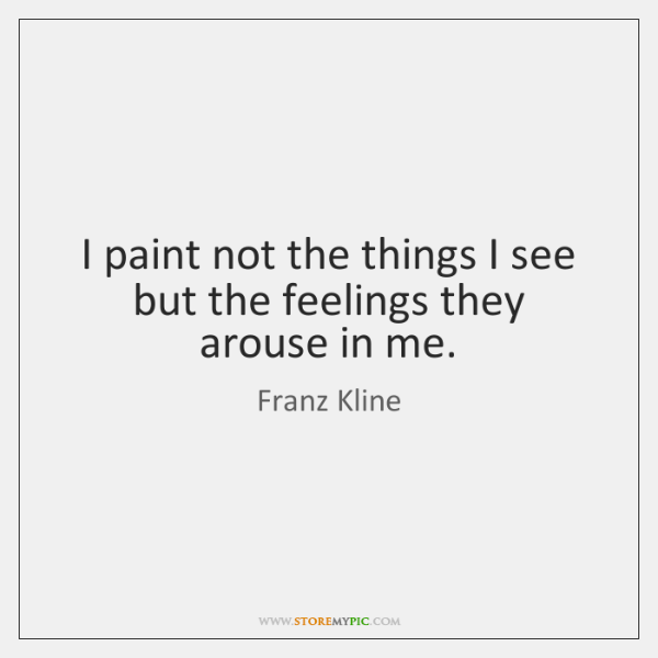 I paint not the things I see but the feelings they arouse ...