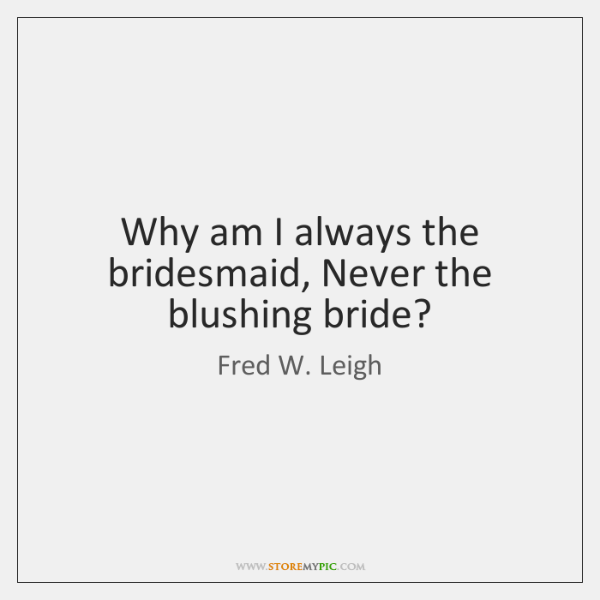 Why am I always the bridesmaid, Never the blushing bride?
