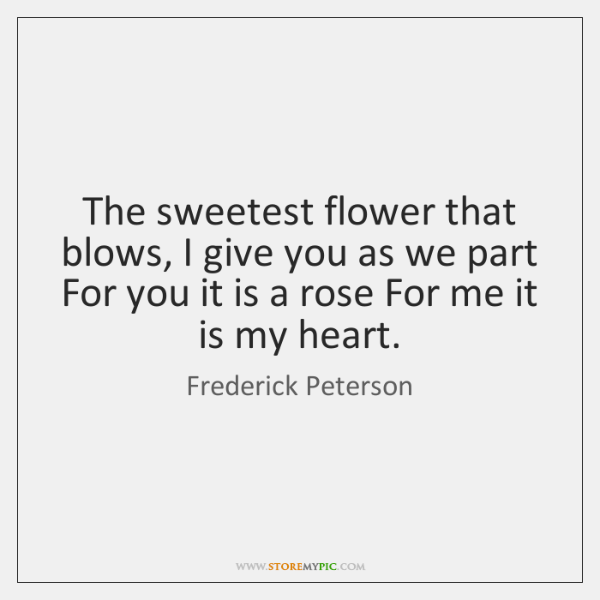 The sweetest flower that blows, I give you as we part For ...
